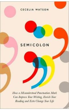 Semicolon: How a misunderstood punctuation mark can improve your writing, enrich your reading and ev
