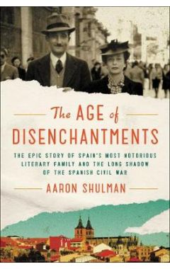 The Age of Disenchantments: The Epic Story of Spain's Most Notorious Literary Family and the Long Sh