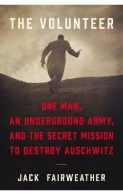 The Volunteer: One Man's Mission to Lead an Underground Army Inside Auschwitz and Stop the Holocaust