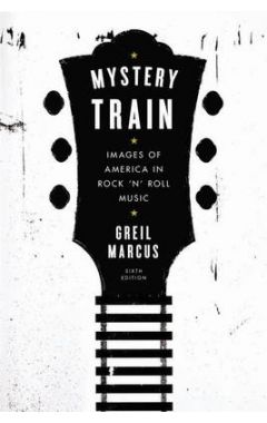 Mystery Train: Images of America in Rock 'n' Roll Music: Sixth Edition