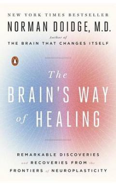 The Brain's Way of Healing: Remarkable Discoveries and Recoveries from the Frontiers of Neuroplastic