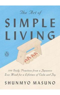 The Art of Simple Living: 100 Daily Practices from a Japanese Zen Monk for a Lifetime of Calm and Jo