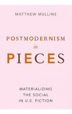 Postmodernism in Pieces: Materializing the Social in U.S. Fiction