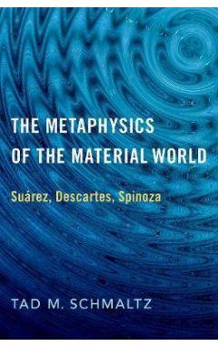 The Metaphysics of the Material World: Suarez, Descartes, Spinoza