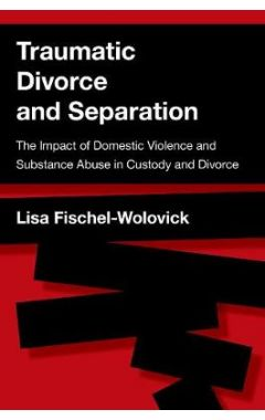 Traumatic Divorce and Separation: The Impact of Domestic Violence and Substance Abuse in Custody and