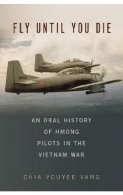 Fly Until You Die: An Oral History of Hmong Pilots in the Vietnam War