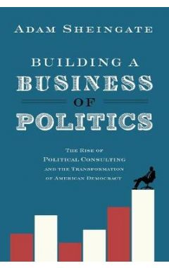 Building a Business of Politics: The Rise of Political Consulting and the Transformation of American