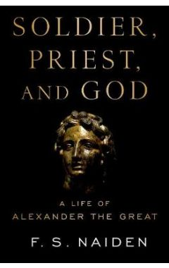 Soldier, Priest, and God: A Life of Alexander the Great