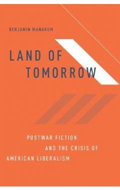 Land of Tomorrow: Postwar Fiction and the Crisis of American Liberalism
