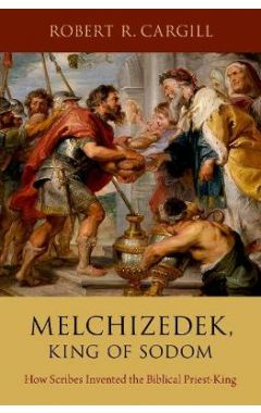 Melchizedek, King of Sodom: How Scribes Invented the Biblical Priest-King