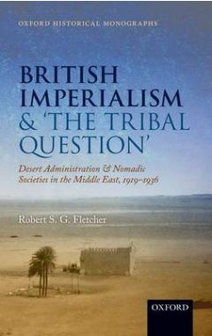 British Imperialism and  'The Tribal Question ': Desert Administration and Nomadic Societies in the