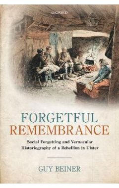 Forgetful Remembrance: Social Forgetting and Vernacular Historiography of a Rebellion in Ulster