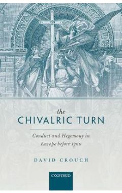 The Chivalric Turn: Conduct and Hegemony in Europe before 1300