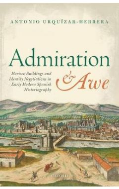 Admiration and Awe: Morisco Buildings and Identity Negotiations  in Early Modern Spanish Historiogra