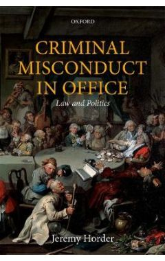 Criminal Misconduct in Office: Law and Politics (Oxford Monographs on Criminal Law and Justice)
