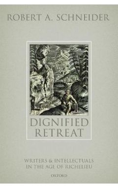 Dignified Retreat: Writers and Intellectuals in the Age of Richelieu