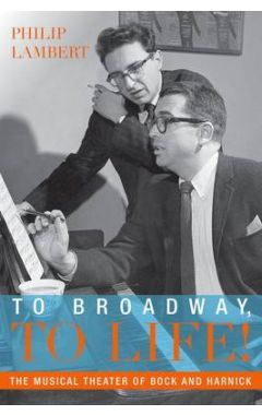To Broadway, To Life!: The Musical Theater of Bock and Harnick