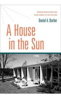A House in the Sun: Modern Architecture and Solar Energy in the Cold War