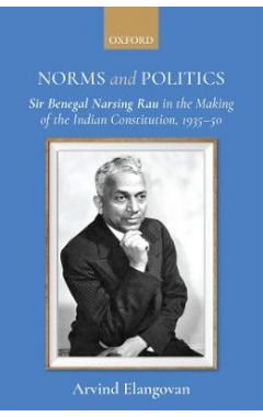 Norms and Politics: Sir Benegal Narsing Rau in the Making of the Indian Constitution, 1935-50