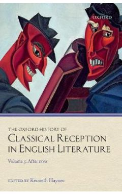 The Oxford History of Classical Reception in English Literature: Volume 5: After 1880