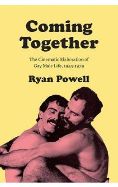 Coming Together: The Cinematic Elaboration of Gay Male Life, 1945-1979