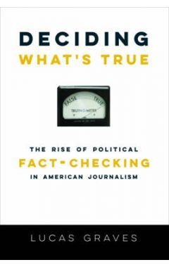 DECIDING WHAT`S TRUE - THE RISE OF POLITICAL FACT-CHECKING IN AMERICAN JOURNALISM