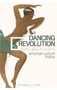 Dancing Revolution: Bodies, Space, and Sound in American Cultural History