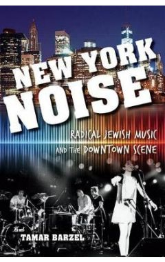 NEW YORK NOISE: RADICAL JEWISH MUSIC AND THE DOWNTOWN SCENE
