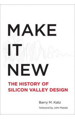 Make It New: A History of Silicon Valley Design