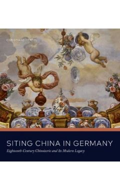 Siting China in Germany: Eighteenth-Century Chinoiserie and Its Modern Legacy