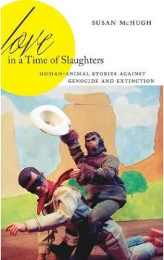Love in a Time of Slaughters: Human-Animal Stories Against Genocide and Extinction