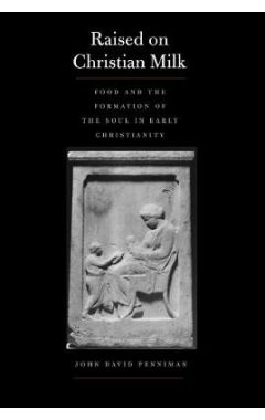 Raised on Christian Milk: Food and the Formation of the Soul in Early Christianity (Synkrisis)
