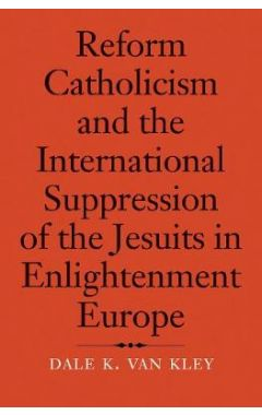 Reform Catholicism and the International Suppression of the Jesuits in Enlightenment Europe