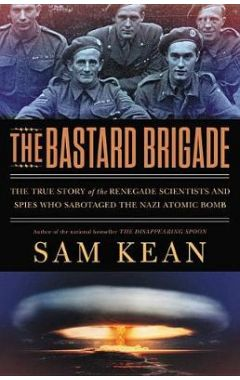 The Bastard Brigade: The True Story of the Renegade Scientists and Spies Who Sabotaged the Nazi Atom