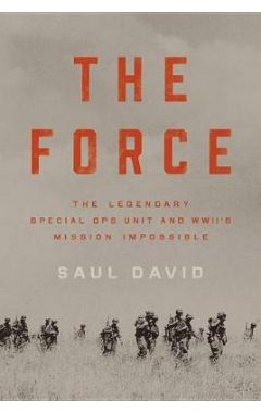 The Force: The Legendary Special Ops Unit and WWII's Mission Impossible