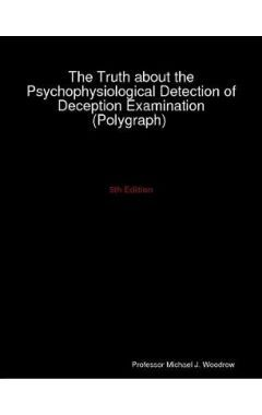 The Truth about the Psychophysiological Detection of Deception Examination 5E