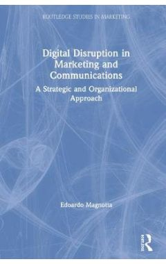 Digital Disruption in Marketing and Communications: A Strategic and Organizational Approach