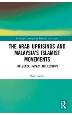 The Arab Uprisings and Malaysia's Islamist Movements: Influence, Impact and Lessons