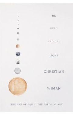 He Held Radical Light: The Art of Faith, the Faith of Art