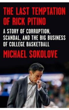 The Last Temptation of Rick Pitino: A Story of Corruption, Scandal, and the Big Business of College