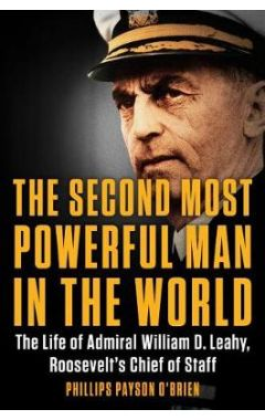 The Second Most Powerful Man in the World: The Life of Admiral William D. Leahy, Roosevelt's Chief o