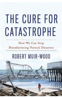 CURE FOR CATASTROPHE : HOW WE CAN STOP MANUFACTURING NATURAL DISASTERS