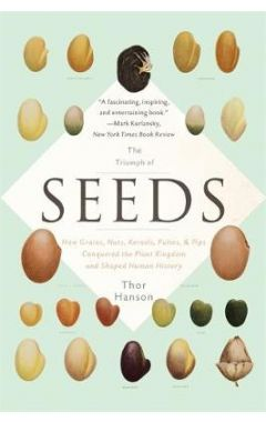 The Triumph of Seeds: How Grains, Nuts, Kernels, Pulses, and Pips Conquered the Plant Kingdom and Sh
