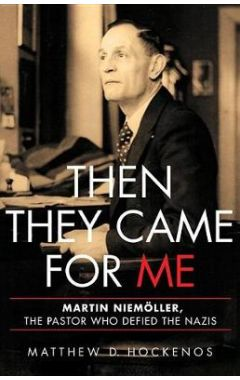 Then They Came for Me: Martin Niem ller, the Pastor Who Defied the Nazis