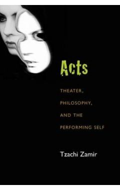 ACTS : THEATER, PHILOSOPHY, AND THE PERFORMING SELF