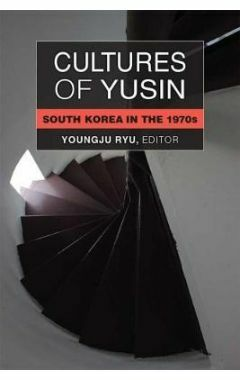 Cultures of Yusin: South Korea in the 1970s