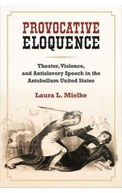 Provocative Eloquence: Theater, Violence, and Anti-Slavery Speech in the Antebellum United States