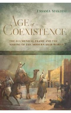 Age of Coexistence: The Ecumenical Frame and the Making of the Modern Arab World