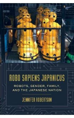 ROBO SAPIENS JAPANICUS - ROBOTS, GENDER, FAMILY, AND THE JAPANESE NATION