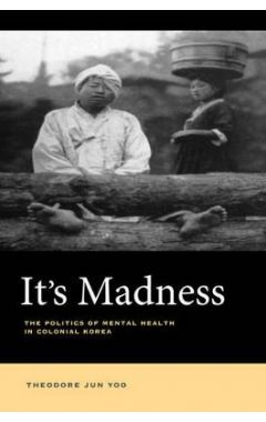 It's Madness: The Politics of Mental Health in Colonial Korea